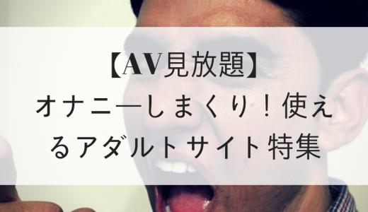 【厳選】オナニーしまくり!使えるAV(アダルト動画)見放題サイト
