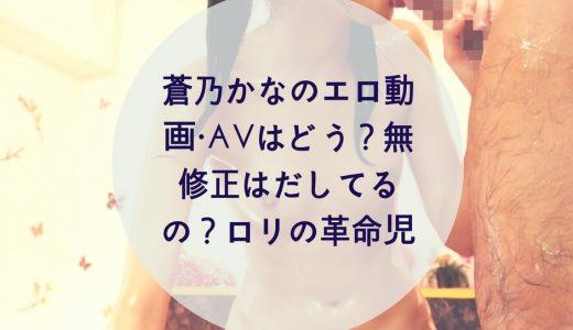 蒼乃かなのエロ動画・AVはどう?無修正はだしてるの?ロリの革命児