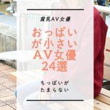 【貧乳AV女優】ちっぱいがたまらない!おっぱいが小さいAV女優24選ッ!