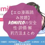【エロ漫画読み放題】komifloの安全性・評価・解約方法まとめ