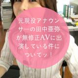 元現役アナウンサーの田中亜弥が無修正AVに出演している件についてッ!