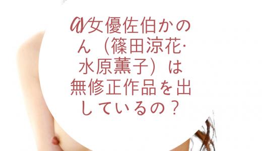 AV女優佐伯かのん(篠田涼花・水原薫子)は無修正作品を出しているの?