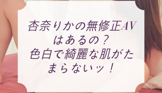杏奈りかの無修正AVはあるの?色白で綺麗な肌がたまらないッ!