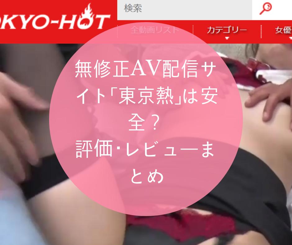 無修正AV配信サイト「東京熱」は安全?評価・レビューまとめ