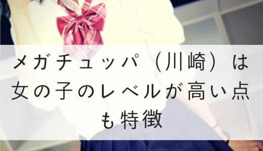 メガチュッパ(川崎)は女の子のレベルが高い点も特徴