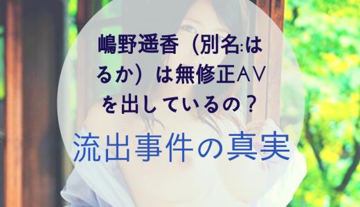 嶋野遥香(別名:はるか)は無修正AVを出しているの?流出事件の真実