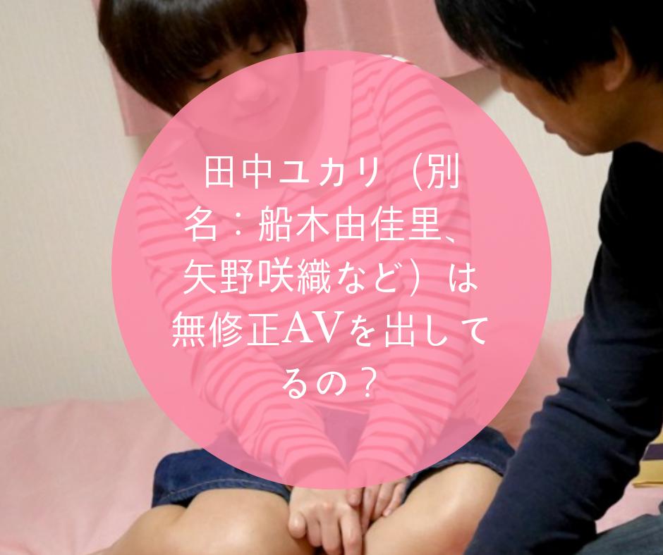 田中ユカリ(別名:船木由佳里、矢野咲織など)は無修正AVを出してるの?