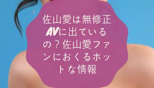 佐山愛は無修正AVに出ているの?佐山愛ファンにおくるホットな情報