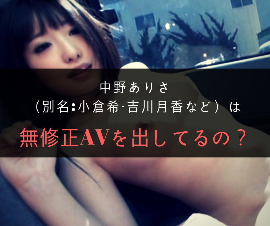 中野ありさ(別名:小倉希・吉川月香など)は無修正AVを出してるの?