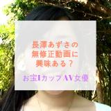 長澤あずさの無修正動画に興味ある?お宝IカップAV女優