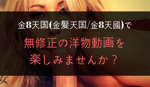 金8天国(金髪天国/金8天國)で無修正の洋物動画を楽しみませんか?