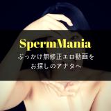 SpermMania!ぶっかけ無修正エロ動画をお探しのアナタへ